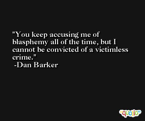 You keep accusing me of blasphemy all of the time, but I cannot be convicted of a victimless crime. -Dan Barker