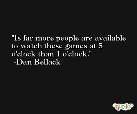 Is far more people are available to watch these games at 5 o'clock than 1 o'clock. -Dan Bellack