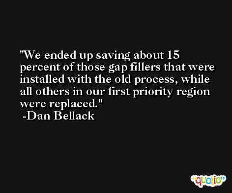 We ended up saving about 15 percent of those gap fillers that were installed with the old process, while all others in our first priority region were replaced. -Dan Bellack