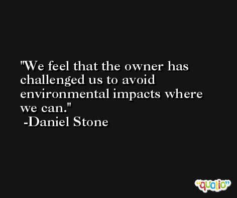 We feel that the owner has challenged us to avoid environmental impacts where we can. -Daniel Stone