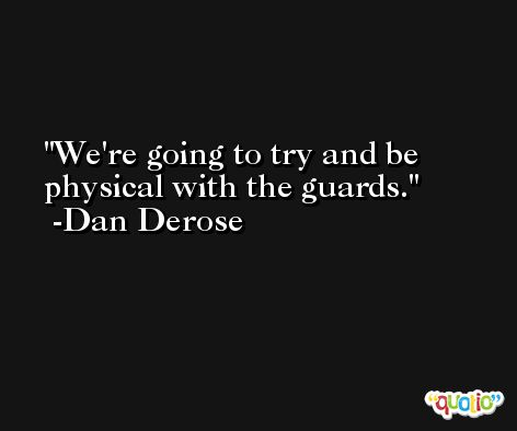 We're going to try and be physical with the guards. -Dan Derose