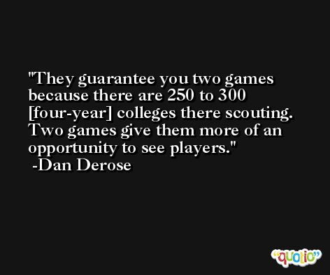 They guarantee you two games because there are 250 to 300 [four-year] colleges there scouting. Two games give them more of an opportunity to see players. -Dan Derose