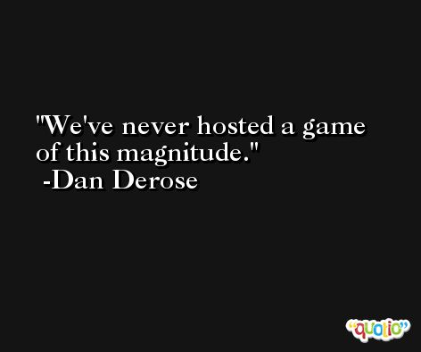 We've never hosted a game of this magnitude. -Dan Derose