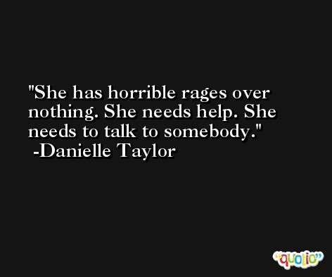 She has horrible rages over nothing. She needs help. She needs to talk to somebody. -Danielle Taylor