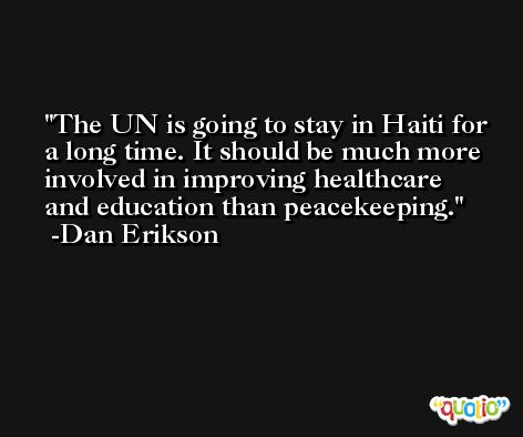 The UN is going to stay in Haiti for a long time. It should be much more involved in improving healthcare and education than peacekeeping. -Dan Erikson