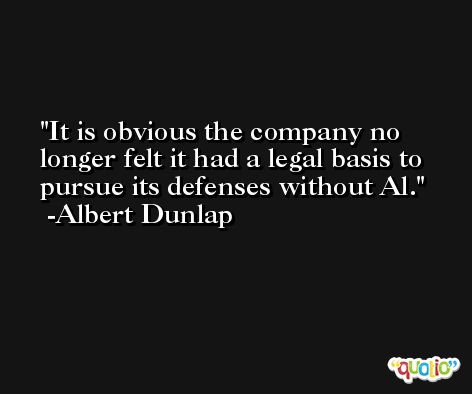 It is obvious the company no longer felt it had a legal basis to pursue its defenses without Al. -Albert Dunlap