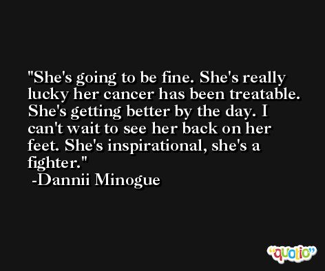 She's going to be fine. She's really lucky her cancer has been treatable. She's getting better by the day. I can't wait to see her back on her feet. She's inspirational, she's a fighter. -Dannii Minogue