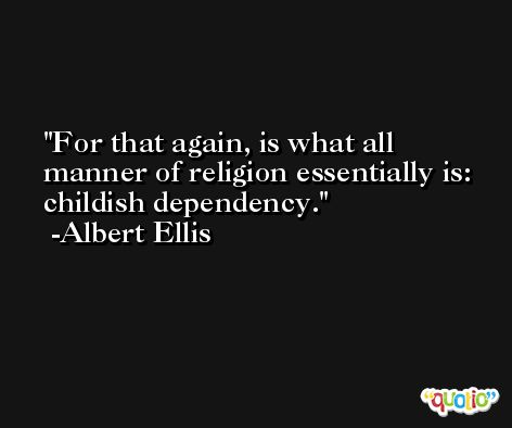 For that again, is what all manner of religion essentially is:  childish dependency. -Albert Ellis