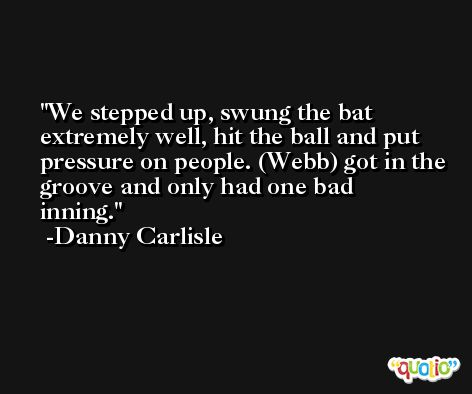 We stepped up, swung the bat extremely well, hit the ball and put pressure on people. (Webb) got in the groove and only had one bad inning. -Danny Carlisle
