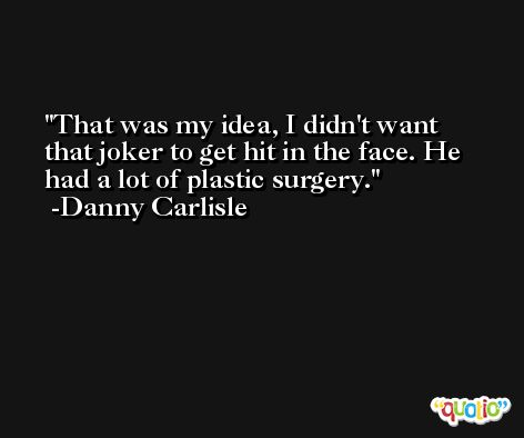 That was my idea, I didn't want that joker to get hit in the face. He had a lot of plastic surgery. -Danny Carlisle
