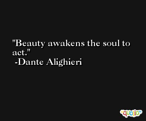 Beauty awakens the soul to act. -Dante Alighieri