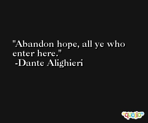 Abandon hope, all ye who enter here. -Dante Alighieri