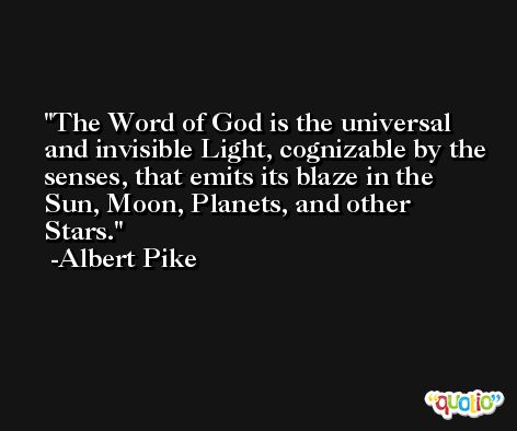 The Word of God is the universal and invisible Light, cognizable by the senses, that emits its blaze in the Sun, Moon, Planets, and other Stars. -Albert Pike