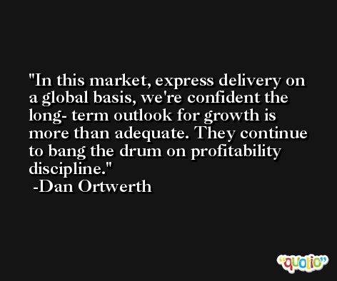 In this market, express delivery on a global basis, we're confident the long- term outlook for growth is more than adequate. They continue to bang the drum on profitability discipline. -Dan Ortwerth