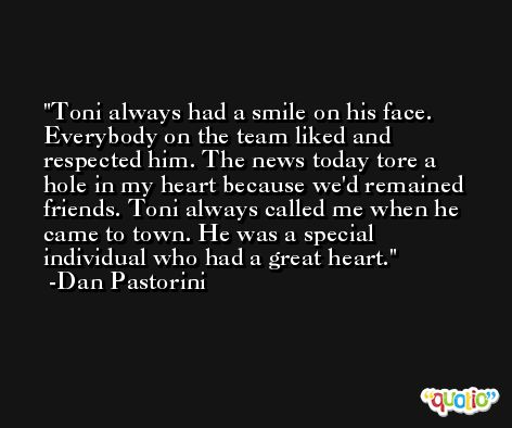 Toni always had a smile on his face. Everybody on the team liked and respected him. The news today tore a hole in my heart because we'd remained friends. Toni always called me when he came to town. He was a special individual who had a great heart. -Dan Pastorini
