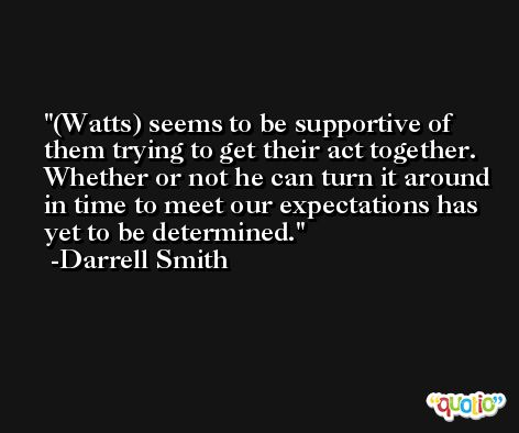 (Watts) seems to be supportive of them trying to get their act together. Whether or not he can turn it around in time to meet our expectations has yet to be determined. -Darrell Smith