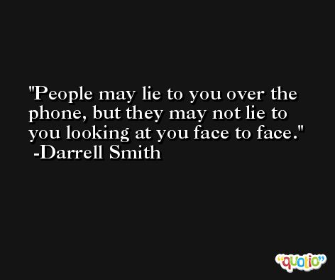 People may lie to you over the phone, but they may not lie to you looking at you face to face. -Darrell Smith