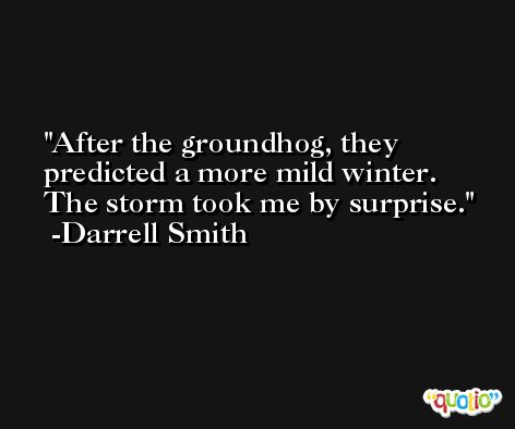 After the groundhog, they predicted a more mild winter. The storm took me by surprise. -Darrell Smith