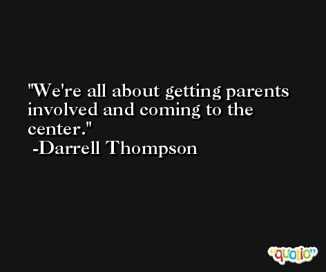 We're all about getting parents involved and coming to the center. -Darrell Thompson