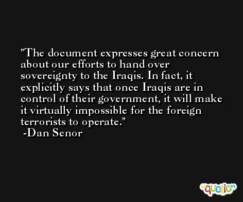 The document expresses great concern about our efforts to hand over sovereignty to the Iraqis. In fact, it explicitly says that once Iraqis are in control of their government, it will make it virtually impossible for the foreign terrorists to operate. -Dan Senor