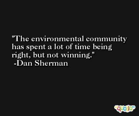 The environmental community has spent a lot of time being right, but not winning. -Dan Sherman