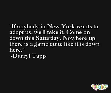 If anybody in New York wants to adopt us, we'll take it. Come on down this Saturday. Nowhere up there is a game quite like it is down here. -Darryl Tapp