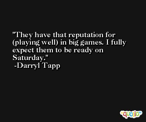 They have that reputation for (playing well) in big games. I fully expect them to be ready on Saturday. -Darryl Tapp