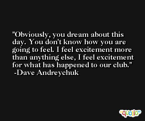 Obviously, you dream about this day. You don't know how you are going to feel. I feel excitement more than anything else, I feel excitement for what has happened to our club. -Dave Andreychuk