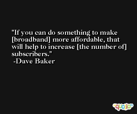 If you can do something to make [broadband] more affordable, that will help to increase [the number of] subscribers. -Dave Baker
