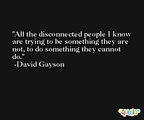All the disconnected people I know are trying to be something they are not, to do something they cannot do. -David Gayson