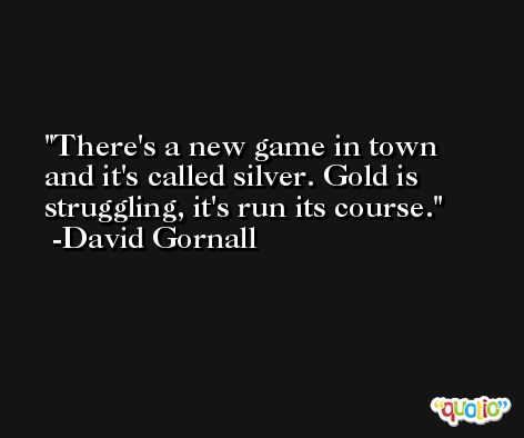 There's a new game in town and it's called silver. Gold is struggling, it's run its course. -David Gornall