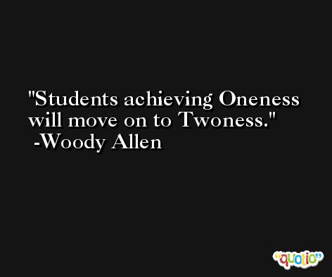 Students achieving Oneness will move on to Twoness. -Woody Allen