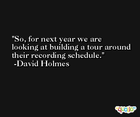 So, for next year we are looking at building a tour around their recording schedule. -David Holmes