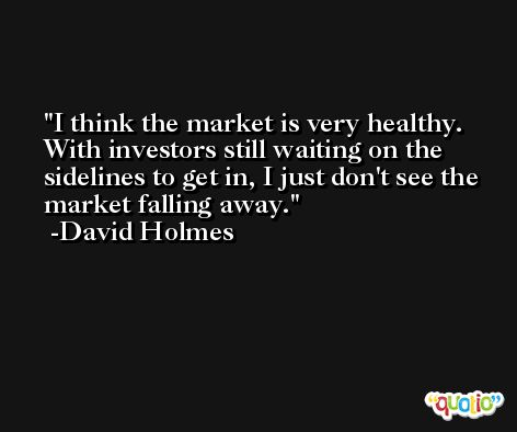 I think the market is very healthy. With investors still waiting on the sidelines to get in, I just don't see the market falling away. -David Holmes
