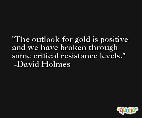 The outlook for gold is positive and we have broken through some critical resistance levels. -David Holmes