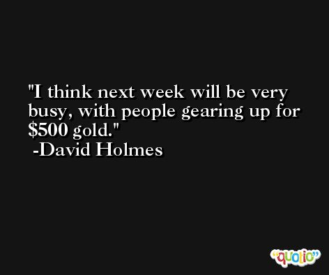 I think next week will be very busy, with people gearing up for $500 gold. -David Holmes
