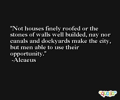 Not houses finely roofed or the stones of walls well builded, nay nor canals and dockyards make the city, but men able to use their opportunity. -Alcaeus