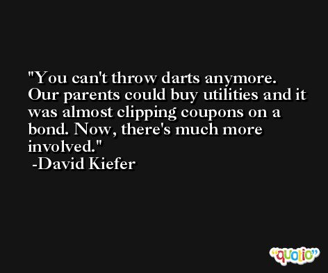 You can't throw darts anymore. Our parents could buy utilities and it was almost clipping coupons on a bond. Now, there's much more involved. -David Kiefer