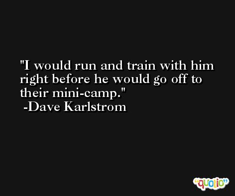 I would run and train with him right before he would go off to their mini-camp. -Dave Karlstrom