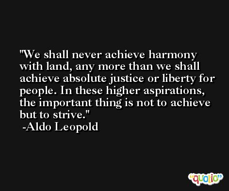 We shall never achieve harmony with land, any more than we shall achieve absolute justice or liberty for people. In these higher aspirations, the important thing is not to achieve but to strive. -Aldo Leopold