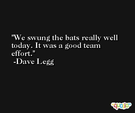We swung the bats really well today. It was a good team effort. -Dave Legg