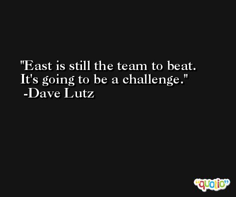 East is still the team to beat. It's going to be a challenge. -Dave Lutz