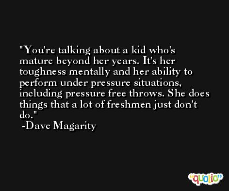 You're talking about a kid who's mature beyond her years. It's her toughness mentally and her ability to perform under pressure situations, including pressure free throws. She does things that a lot of freshmen just don't do. -Dave Magarity