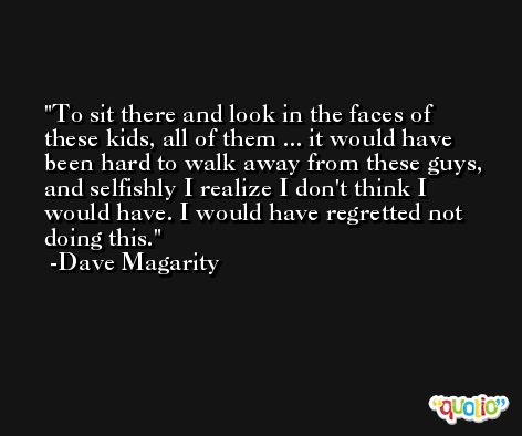 To sit there and look in the faces of these kids, all of them ... it would have been hard to walk away from these guys, and selfishly I realize I don't think I would have. I would have regretted not doing this. -Dave Magarity