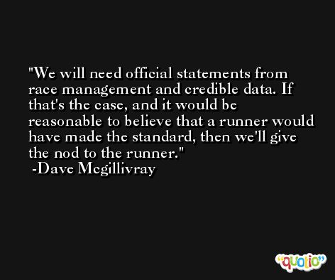 We will need official statements from race management and credible data. If that's the case, and it would be reasonable to believe that a runner would have made the standard, then we'll give the nod to the runner. -Dave Mcgillivray