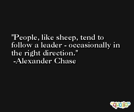 People, like sheep, tend to follow a leader - occasionally in the right direction. -Alexander Chase