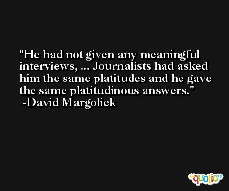 He had not given any meaningful interviews, ... Journalists had asked him the same platitudes and he gave the same platitudinous answers. -David Margolick