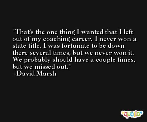 That's the one thing I wanted that I left out of my coaching career. I never won a state title. I was fortunate to be down there several times, but we never won it. We probably should have a couple times, but we missed out. -David Marsh