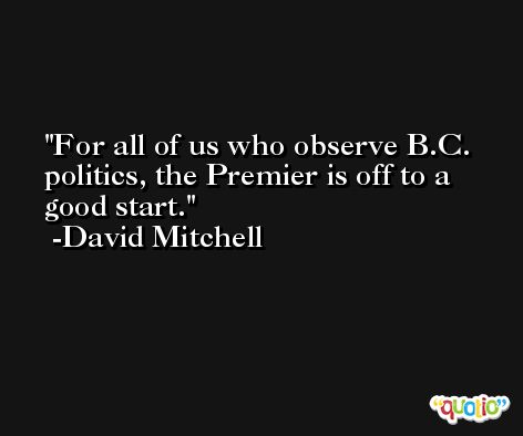 For all of us who observe B.C. politics, the Premier is off to a good start. -David Mitchell