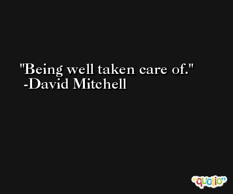 Being well taken care of. -David Mitchell